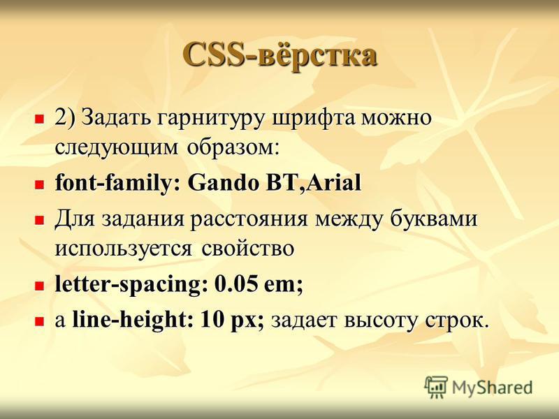 CSS-вёрстка 2) Задать гарнитуру шрифта можно следующим образом: 2) Задать гарнитуру шрифта можно следующим образом: font-family: Gando BT,Arial font-family: Gando BT,Arial Для задания расстояния между буквами используется свойство Для задания расстоя
