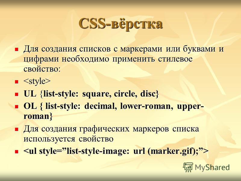 CSS-вёрстка Для создания списков с маркерами или буквами и цифрами необходимо применить стилевое свойство: Для создания списков с маркерами или буквами и цифрами необходимо применить стилевое свойство: UL {list-style: square, circle, disс} UL {list-s