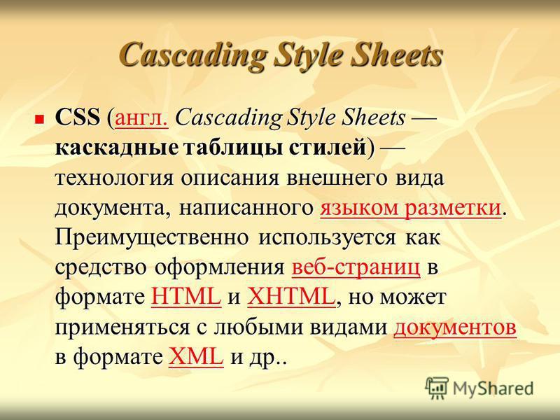 Cascading Style Sheets CSS (англ. Cascading Style Sheets каскадные таблицы стилей) технология описания внешнего вида документа, написанного языком разметки. Преимущественно используется как средство оформления веб-страниц в формате HTML и XHTML, но м