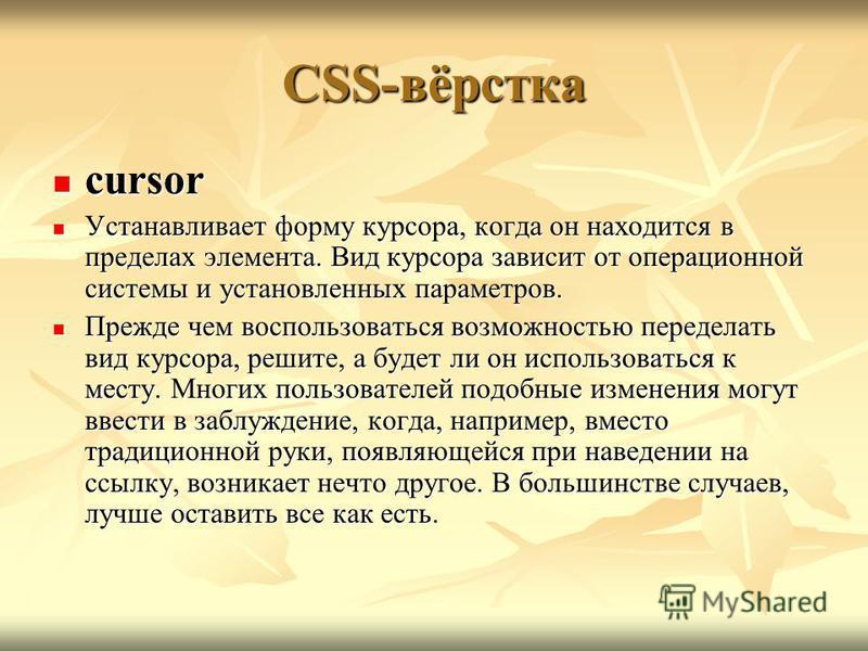 CSS-вёрстка cursor cursor Устанавливает форму курсора, когда он находится в пределах элемента. Вид курсора зависит от операционной системы и установленных параметров. Устанавливает форму курсора, когда он находится в пределах элемента. Вид курсора за
