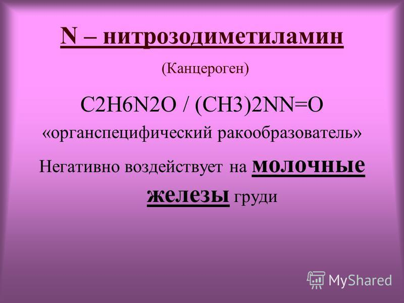 N – нитрозодиметиламин (Канцероген) C2H6N2O / (CH3)2NN=O «орган специфический ракообразователь» Негативно воздействует на молочные железы груди