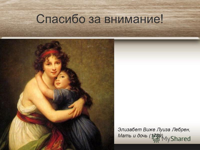 Спасибо за внимание! Элизабет Виже Луиза Лебрен, Мать и дочь (1789)
