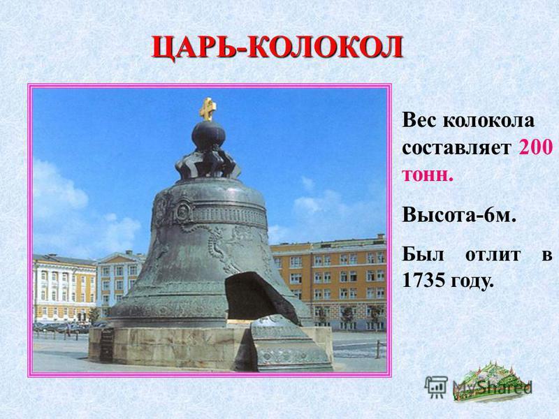 ЦАРЬ-КОЛОКОЛ Вес колокола составляет 200 тонн. Высота-6 м. Был отлит в 1735 году.