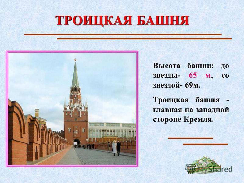 ТРОИЦКАЯ БАШНЯ Высота башни: до звезды- 65 м, со звездой- 69 м. Троицкая башня - главная на западной стороне Кремля.
