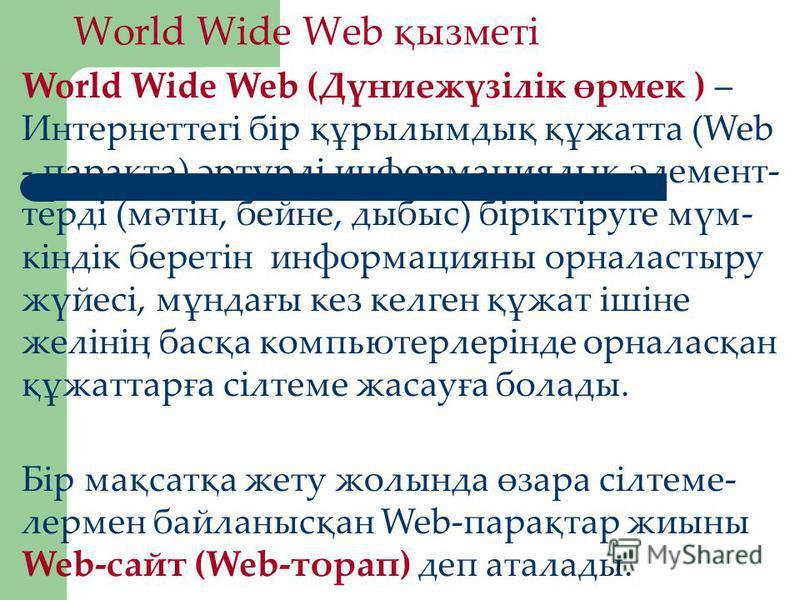 World Wide Web қызметі World Wide Web (Дүниежүзілік өрмек ) – Интернеттегі бір құрылымдық құжатта (Web - парақта) әртүрлі информациялық элемент- терді (мәтін, бейне, дыбыс) біріктіруге мүм- кіндік беретін информацияны орналастыру жүйесі, мұндағы кез