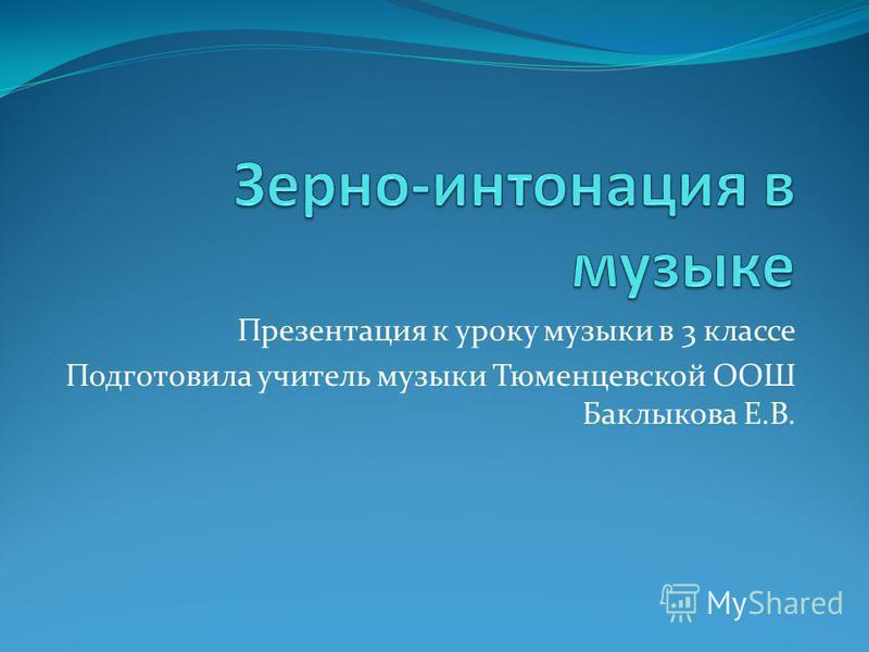 Презентация к уроку музыки в 3 классе Подготовила учитель музыки Тюменцевской ООШ Баклыкова Е.В.