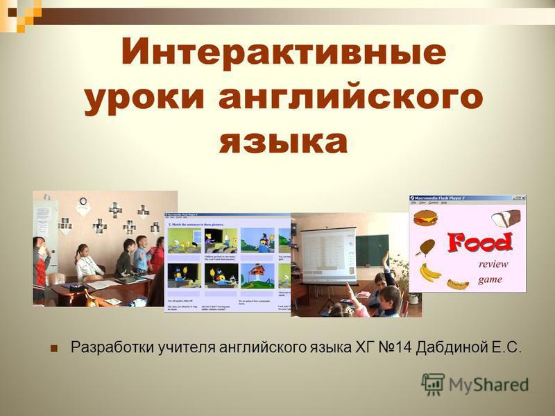 Интерактивные уроки английского языка Разработки учителя английского языка ХГ 14 Дабдиной Е.С.