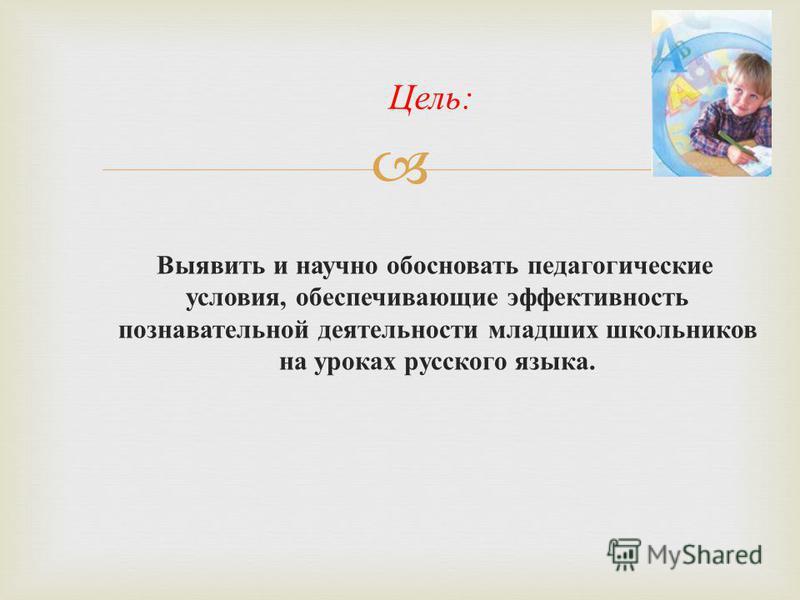Выявить и научно обосновать педагогические условия, обеспечивающие эффективность познавательной деятельности младших школьников на уроках русского языка. Цель :