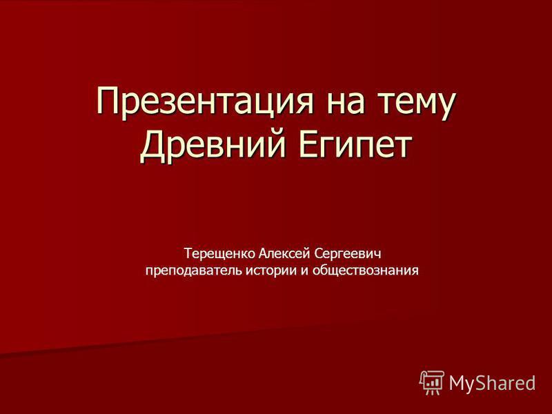 Презентация на тему Древний Египет Терещенко Алексей Сергеевич преподаватель истории и обществознания