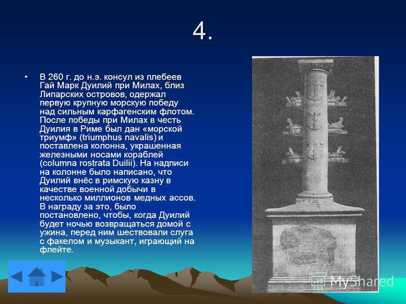 4. В 260 г. до н.э. консул из плебеев Гай Марк Дуилий при Милах, близ Липарских островов, одержал первую крупную морскую победу над сильным карфагенским флотом. После победы при Милах в честь Дуилия в Риме был дан «морской триумф» (triumphus navalis)