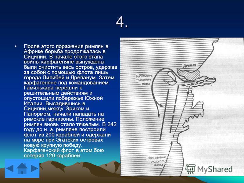 4. После этого поражения римлян в Африке борьба продолжалась в Сицилии. В начале этого этапа войны карфагеняне вынуждены были очистить весь остров, удержав за собой с помощью флота лишь города Лилибей и Дрепанум. Затем карфагеняне под командованием Г