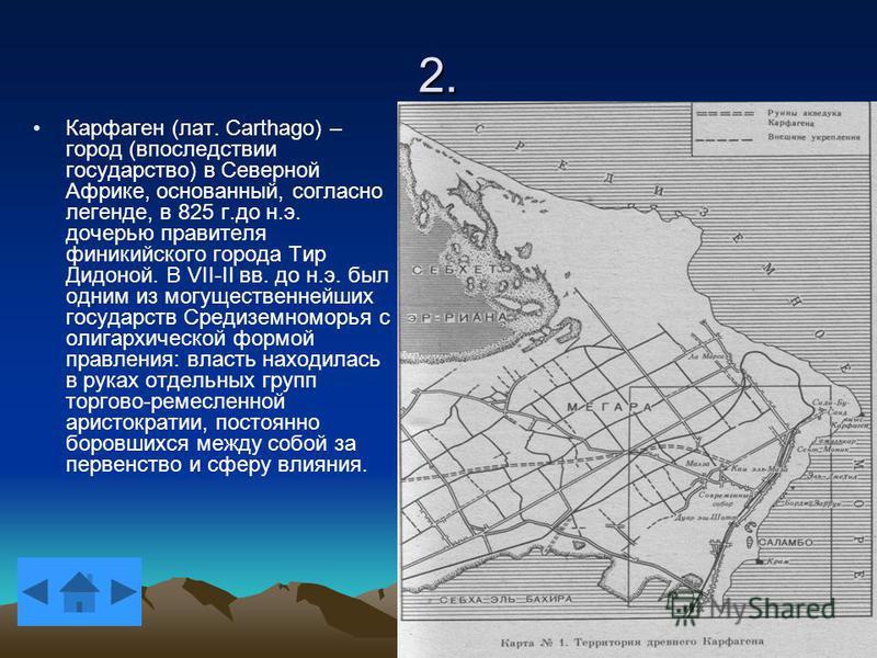 2. Карфаген (лат. Carthago) – город (впоследствии государство) в Северной Африке, основанный, согласно легенде, в 825 г.до н.э. дочерью правителя финикийского города Тир Дидоной. В VII-II вв. до н.э. был одним из могущественнейших государств Средизем