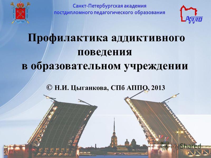 Профилактика аддиктивного поведения в образовательном учреждении © Н.И. Цыганкова, СПб АППО, 2013