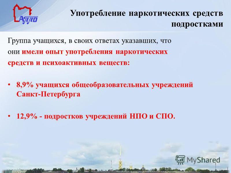 Употребление наркотических средств подростками Группа учащихся, в своих ответах указавших, что они имели опыт употребления наркотических средств и психоактивных веществ: 8,9% учащихся общеобразовательных учреждений Санкт-Петербурга 12,9% - подростков