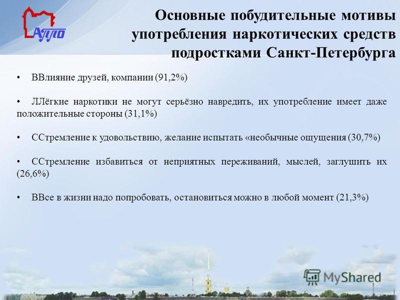 Основные побудительные мотивы употребления наркотических средств подростками Санкт-Петербурга ВВлияние друзей, компании (91,2%) ЛЛёгкие наркотики не могут серьёзно навредить, их употребление имеет даже положительные стороны (31,1%) ССтремление к удов