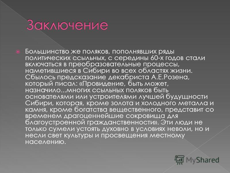 Большинство же поляков, пополнявших ряды политических ссыльных, с середины 60-х годов стали включаться в преобразовательные процессы, наметившиеся в Сибири во всех областях жизни. Сбылось предсказание декабриста А.Е.Розена, который писал: «Провидение