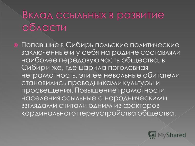 Попавшие в Сибирь польские политические заключенные и у себя на родине составляли наиболее передовую часть общества, в Сибири же, где царила поголовная неграмотность, эти ее невольные обитатели становились проводниками культуры и просвещения. Повышен