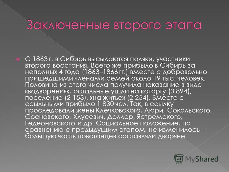 С 1863 г. в Сибирь высылаются поляки, участники второго восстания. Всего же прибыло в Сибирь за неполных 4 года (1863–1866 гг.) вместе с добровольно пришедшими членами семей около 19 тыс. человек. Половина из этого числа получила наказание в виде «во