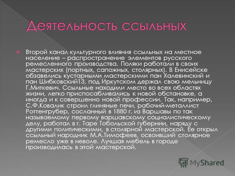Второй канал культурного влияния ссыльных на местное население – распространение элементов русского ремесленного производства. Поляки работали в своих мастерских (портных, сапожных, столярных). В Енисейске обзавелись кустарными мастерскими пан Халеви