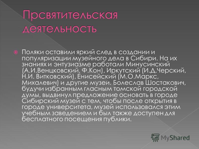 Поляки оставили яркий след в создании и популяризации музейного дела в Сибири. На их знаниях и энтузиазме работали Минусинский (А.И.Венцковский, Ф.Кон), Иркутский (И.Д.Черский, Н.И. Витковский), Енисейский (М.О.Маркс, Михалевич) и другие музеи. Болес