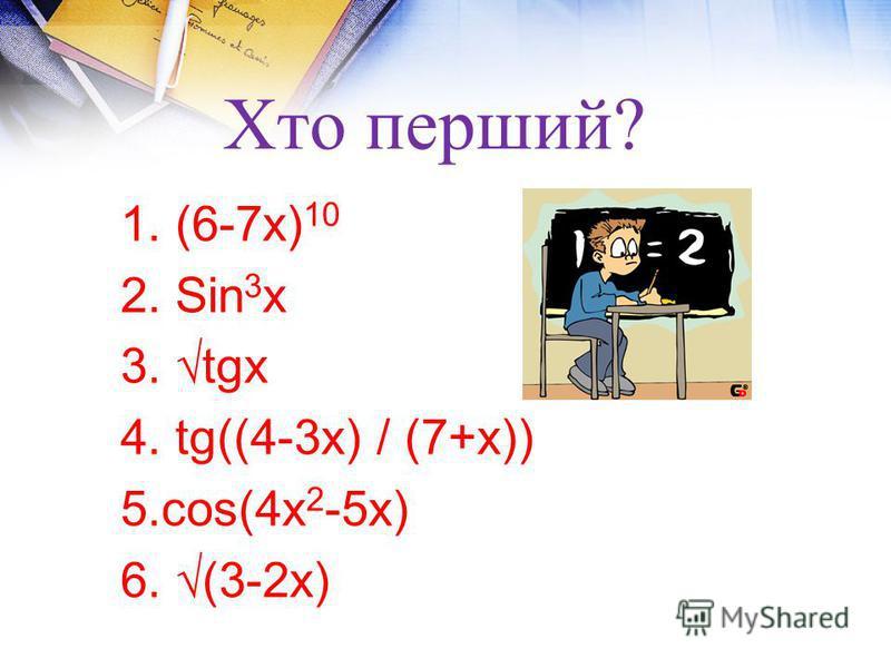 Хто перший? 1. (6-7х) 10 2. Sin 3 х 3. tgх 4. tg((4-3х) / (7+х)) 5.соs(4х 2 -5х) 6. (3-2х)