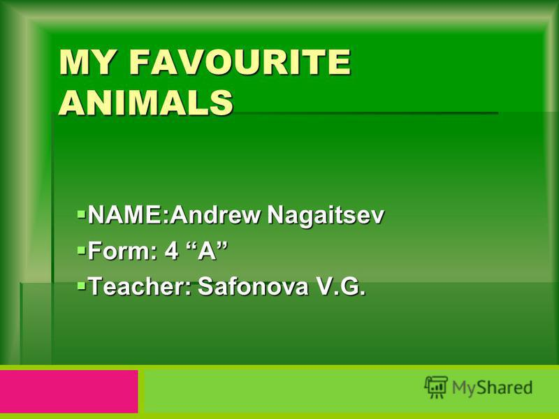 MY FAVOURITE ANIMALS NAME:Andrew Nagaitsev NAME:Andrew Nagaitsev Form: 4 A Form: 4 A Teacher: Safonova V.G. Teacher: Safonova V.G.