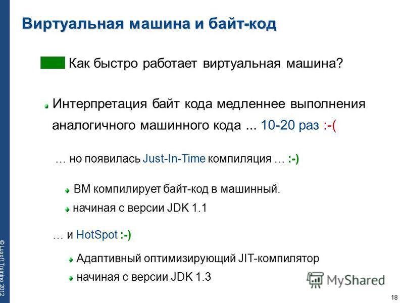 18 © Luxoft Training 2012 Виртуальная машина и байт-код Интерпретация байт кода медленнее выполнения аналогичного машинного кода... 10-20 раз :-( Как быстро работает виртуальная машина? … но появилась Just-In-Time компиляция … :-) ВМ компилирует байт