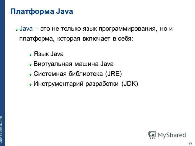 25 © Luxoft Training 2012 Java – это не только язык программирования, но и платформа, которая включает в себя: Язык Java Виртуальная машина Java Cистемная библиотека (JRE) Инструментарий разработки (JDK) Платформа Java