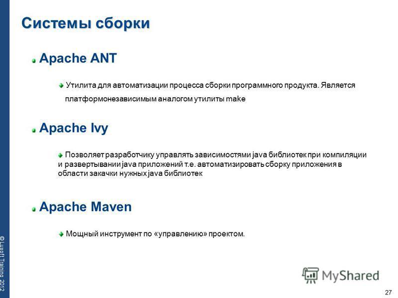 27 © Luxoft Training 2012 Apache ANT Утилита для автоматизации процесса сборки программного продукта. Является платформонезависимым аналогом утилиты make Системы сборки Apache Ivy Apache Maven Позволяет разработчику управлять зависимостями java библи
