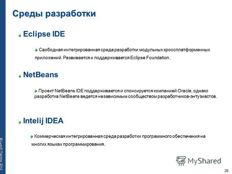28 © Luxoft Training 2012 Eclipse IDE Свободная интегрированная среда разработки модульных кроссплатформенных приложений. Развивается и поддерживается Eclipse Foundation. Среды разработки NetBeans Intelij IDEA Проект NetBeans IDE поддерживается и спо