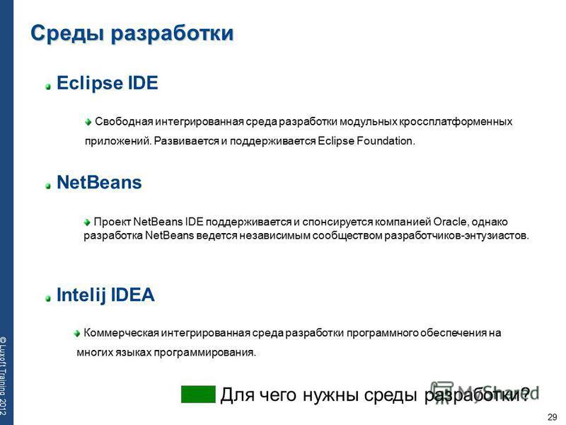 29 © Luxoft Training 2012 Eclipse IDE Свободная интегрированная среда разработки модульных кроссплатформенных приложений. Развивается и поддерживается Eclipse Foundation. Среды разработки NetBeans Intelij IDEA Проект NetBeans IDE поддерживается и спо