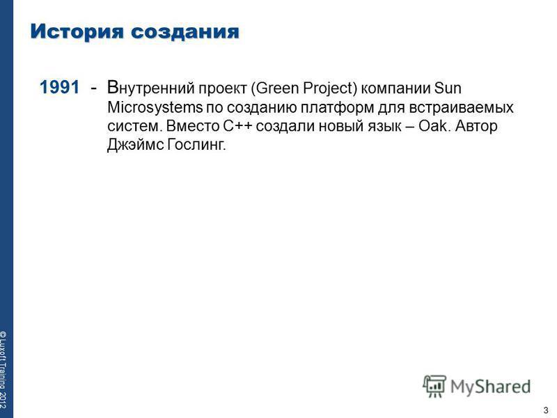 3 © Luxoft Training 2012 История создания 1991 - В нутренний проект (Green Project) компании Sun Microsystems по созданию платформ для встраиваемых систем. Вместо С++ создали новый язык – Oak. Автор Джэймс Гослинг.