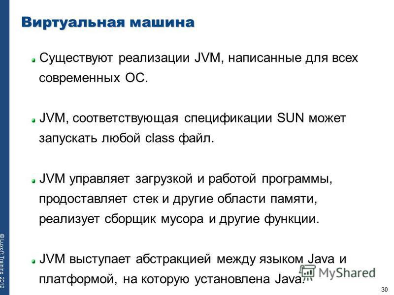 30 © Luxoft Training 2012 Виртуальная машина Существуют реализации JVM, написанные для всех современных ОС. JVM, соответствующая спецификации SUN может запускать любой class файл. JVM управляет загрузкой и работой программы, предоставляет стек и друг