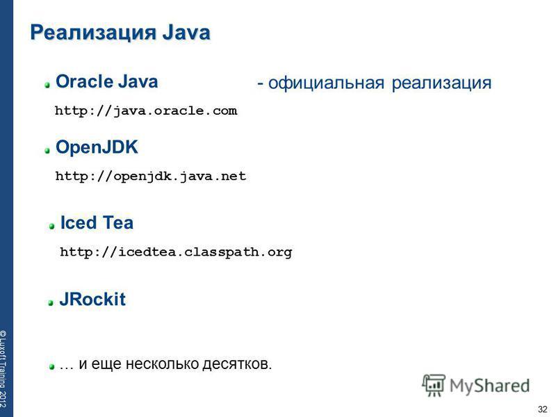 32 © Luxoft Training 2012 Oracle Java Реализация Java http://java.oracle.com OpenJDK http://openjdk.java.net Iced Tea http://icedtea.classpath.org JRockit … и еще несколько десятков. - официальная реализация