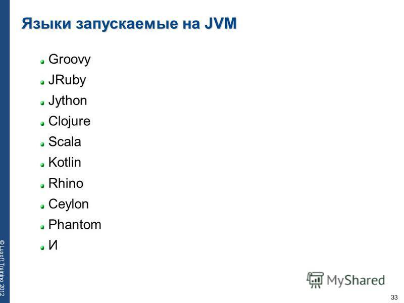 33 © Luxoft Training 2012 Языки запускаемые на JVM Groovy JRuby Jython Clojure Scala Kotlin Rhino Ceylon Phantom И