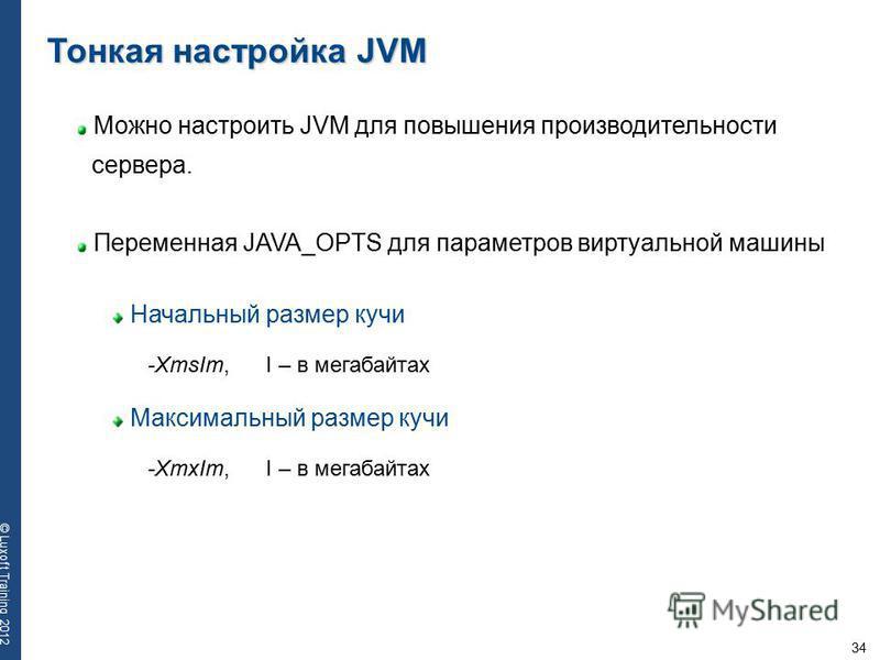 34 © Luxoft Training 2012 Тонкая настройка JVM Можно настроить JVM для повышения производительности сервера. Переменная JAVA_OPTS для параметров виртуальной машины Начальный размер кучи -XmsIm, I – в мегабайтах Максимальный размер кучи -XmxIm, I – в