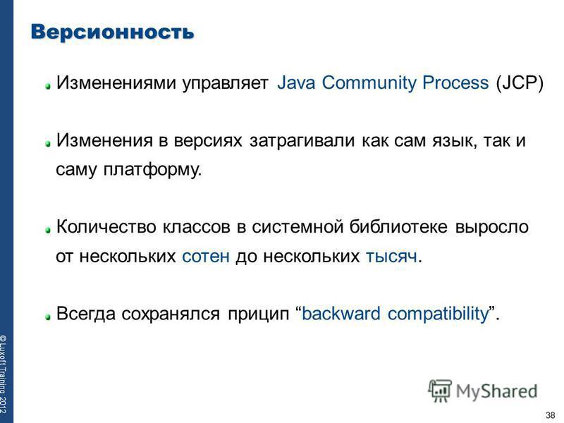 38 © Luxoft Training 2012 Версионность Изменениями управляет Java Community Process (JCP) Изменения в версиях затрагивали как сам язык, так и саму платформу. Количество классов в системной библиотеке выросло от нескольких сотен до нескольких тысяч. В