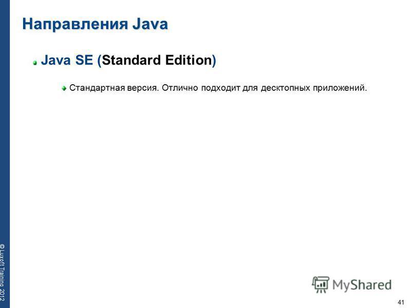 41 © Luxoft Training 2012 Java SE (Standard Edition) Стандартная версия. Отлично подходит для десктопных приложений. Направления Java