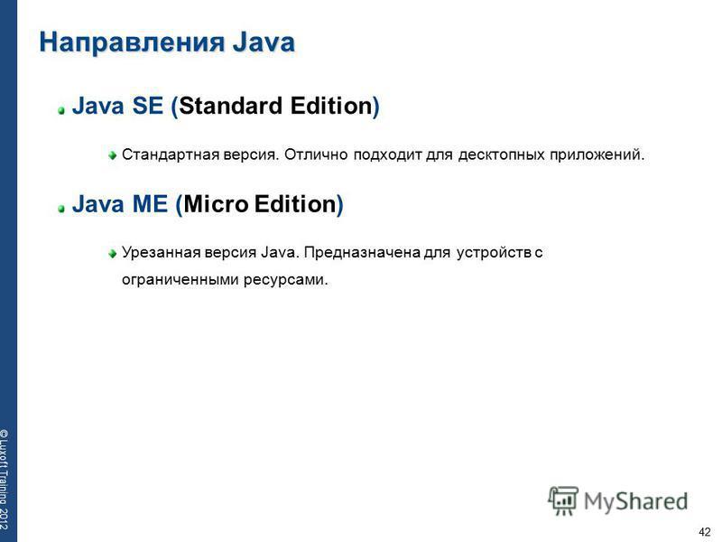 42 © Luxoft Training 2012 Java SE (Standard Edition) Стандартная версия. Отлично подходит для десктопных приложений. Направления Java Java ME (Micro Edition) Урезанная версия Java. Предназначена для устройств с ограниченными ресурсами.
