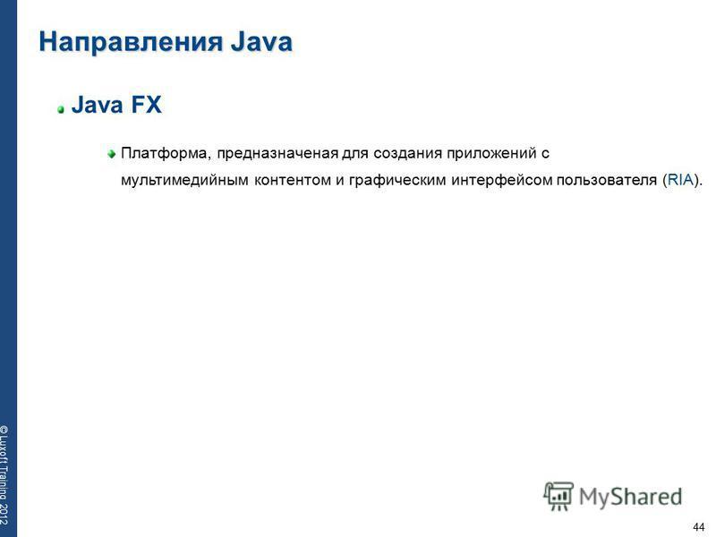 44 © Luxoft Training 2012 Java FX Платформа, предназначеная для создания приложений с мультимедийным контентом и графическим интерфейсом пользователя (RIA). Направления Java