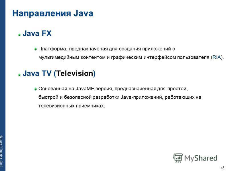 45 © Luxoft Training 2012 Java FX Платформа, предназначеная для создания приложений с мультимедийным контентом и графическим интерфейсом пользователя (RIA). Направления Java Java TV (Television) Основанная на JavaME версия, предназначенная для просто