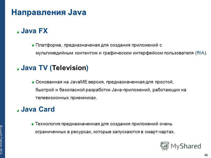 46 © Luxoft Training 2012 Java FX Платформа, предназначеная для создания приложений с мультимедийным контентом и графическим интерфейсом пользователя (RIA). Направления Java Java TV (Television) Основанная на JavaME версия, предназначенная для просто