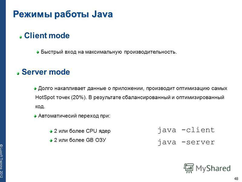 48 © Luxoft Training 2012 Client mode Быстрый вход на максимальную производительность. Режимы работы Java Server mode Долго накапливает данные о приложении, производит оптимизацию самых HotSpot точек (20%). В результате сбалансированный и оптимизиров