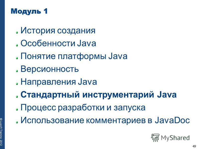 49 © Luxoft Training 2012 Модуль 1 История создания Особенности Java Понятие платформы Java Версионность Направления Java Стандартный инструментарий Java Процесс разработки и запуска Использование комментариев в JavaDoc