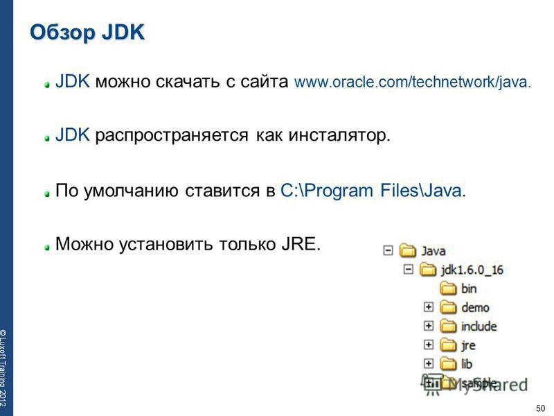 50 © Luxoft Training 2012 JDK можно скачать с сайта www.oracle.com/technetwork/java. Обзор JDK JDK распространяется как инсталятор. По умолчанию ставится в C:\Program Files\Java. Можно установить только JRE.