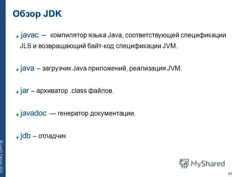 51 © Luxoft Training 2012 javac – компилятор языка Java, соответствующей спецификации JLS и возвращающий байт-код спецификации JVM. java – загрузчик Java приложений, реализация JVM. jar – архиватор.class файлов. javadoc генератор документации. jdb –