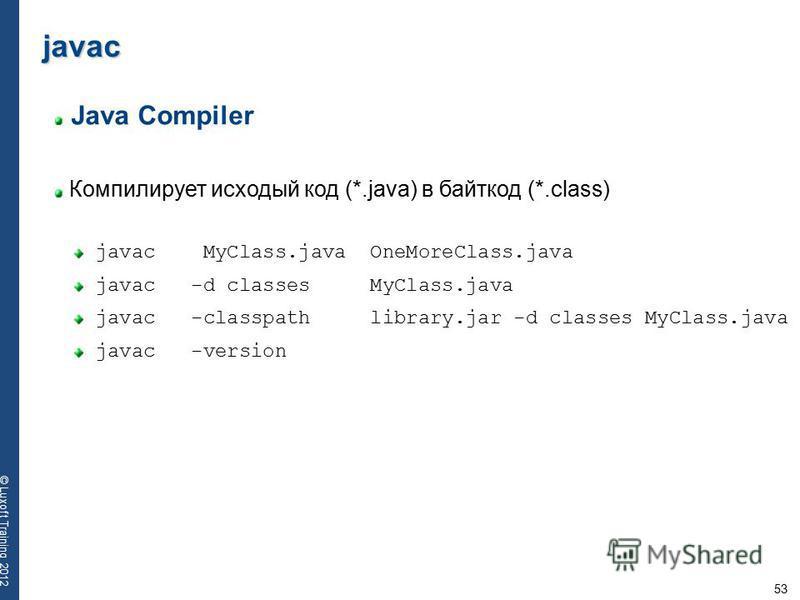 53 © Luxoft Training 2012 Java Compiler Компилирует исходый код (*.java) в байт-код (*.class) javac javac MyClass.java OneMoreClass.java javac -d classes MyClass.java javac -classpath library.jar -d classes MyClass.java javac -version