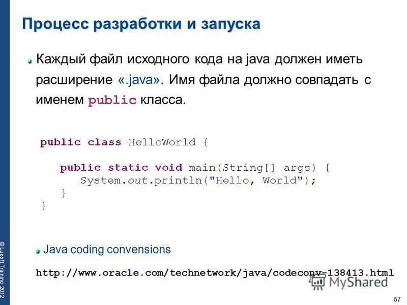57 © Luxoft Training 2012 Каждый файл исходного кода на java должен иметь расширение «.java». Имя файла должно совпадать с именем public класса. Процесс разработки и запуска Java coding convensions http://www.oracle.com/technetwork/java/codeconv-1384