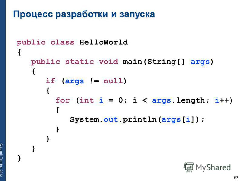 62 © Luxoft Training 2012 Процесс разработки и запуска public class HelloWorld { public static void main(String[] args) { if (args != null) { for (int i = 0; i < args.length; i++) { System.out.println(args[i]); }