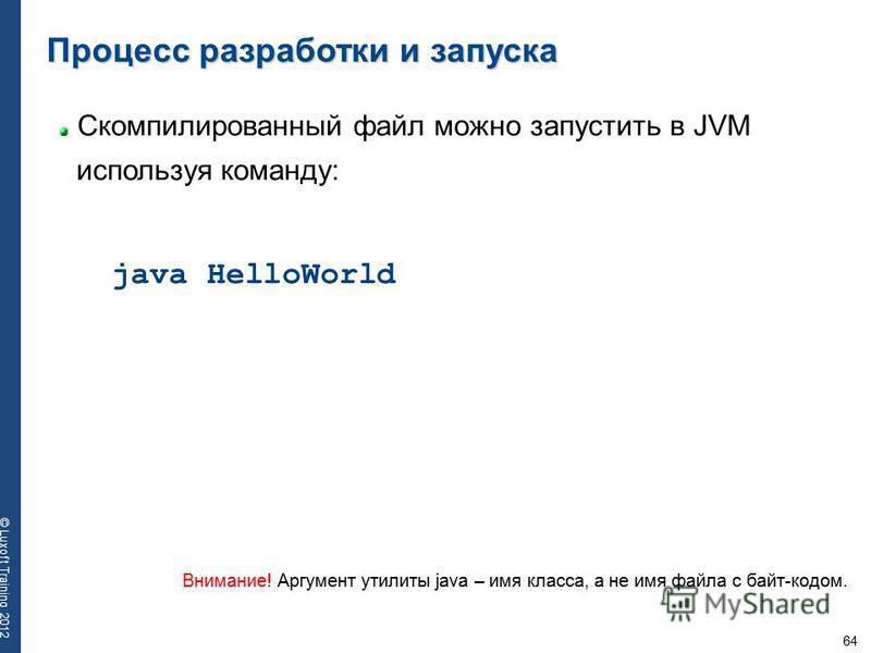 64 © Luxoft Training 2012 Cкомпилированный файл можно запустить в JVM используя команду: Процесс разработки и запуска java HelloWorld Внимание! Аргумент утилиты java – имя класса, а не имя файла с байт-кодом.